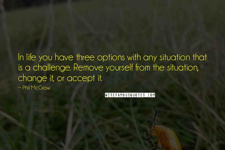 Phil McGraw quotes: In life you have three options with any situation that is a challenge. Remove yourself from the situation, change it, or accept it.