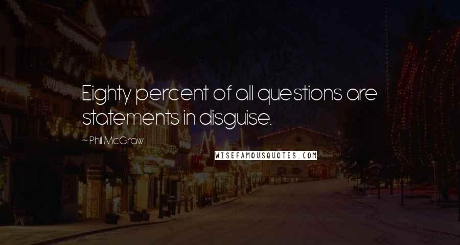 Phil McGraw quotes: Eighty percent of all questions are statements in disguise.