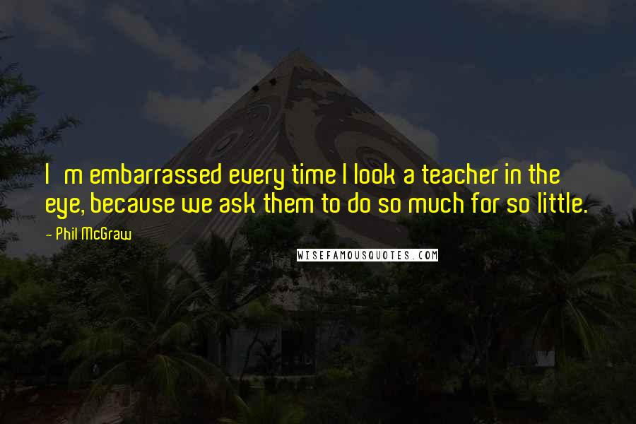 Phil McGraw quotes: I'm embarrassed every time I look a teacher in the eye, because we ask them to do so much for so little.