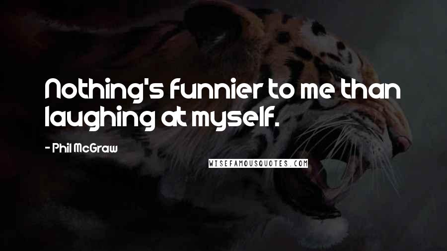 Phil McGraw quotes: Nothing's funnier to me than laughing at myself.