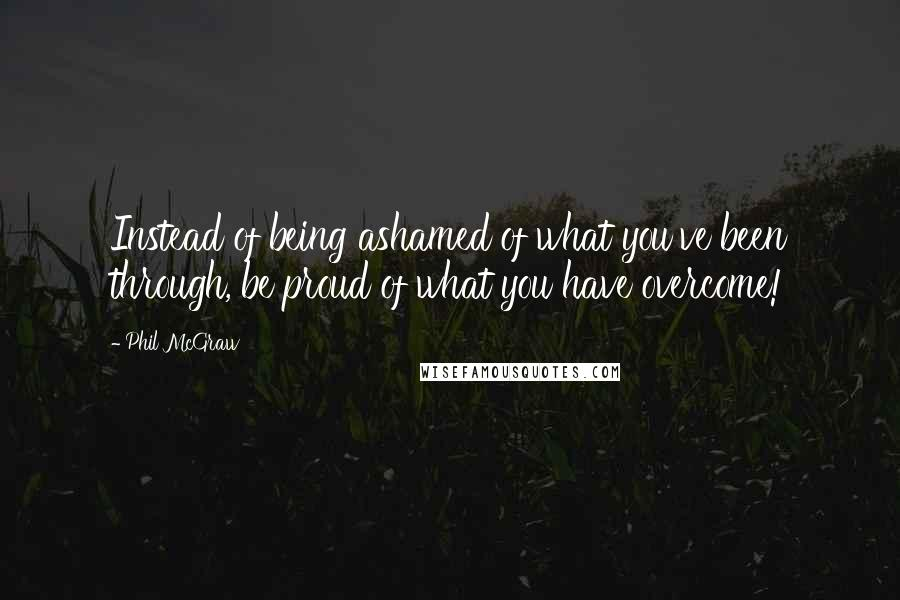Phil McGraw quotes: Instead of being ashamed of what you've been through, be proud of what you have overcome!