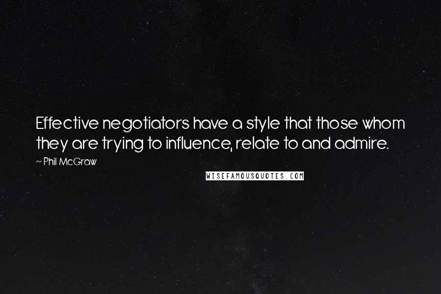 Phil McGraw quotes: Effective negotiators have a style that those whom they are trying to influence, relate to and admire.