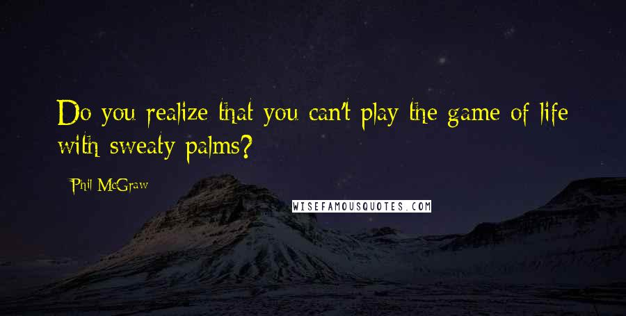Phil McGraw quotes: Do you realize that you can't play the game of life with sweaty palms?