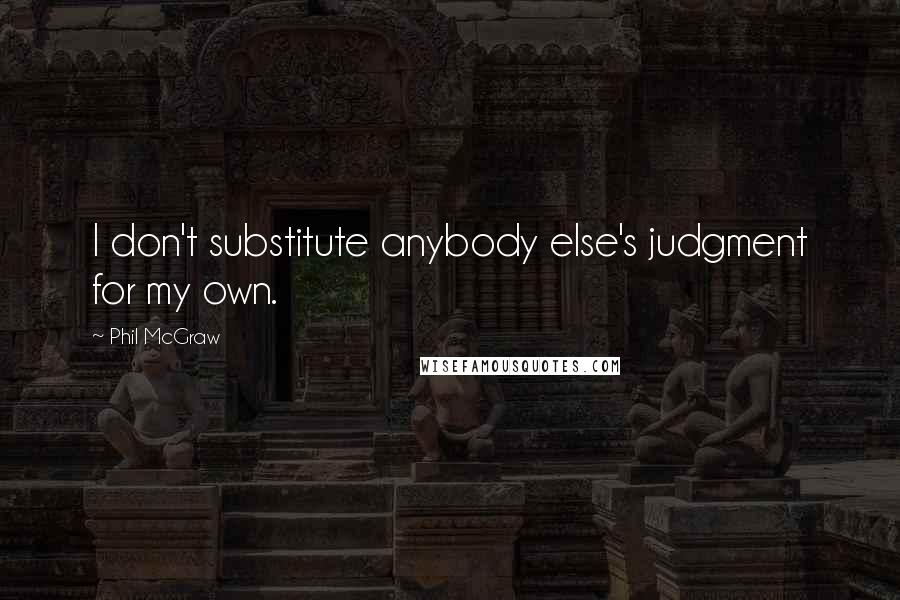 Phil McGraw quotes: I don't substitute anybody else's judgment for my own.