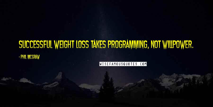 Phil McGraw quotes: Successful weight loss takes programming, not willpower.
