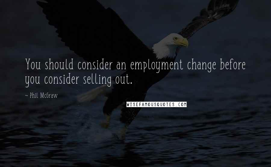 Phil McGraw quotes: You should consider an employment change before you consider selling out.