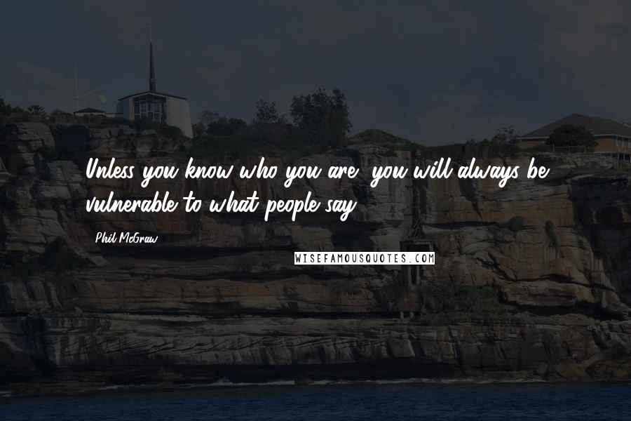 Phil McGraw quotes: Unless you know who you are, you will always be vulnerable to what people say.