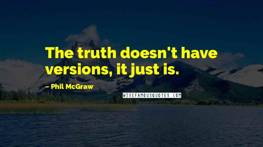 Phil McGraw quotes: The truth doesn't have versions, it just is.