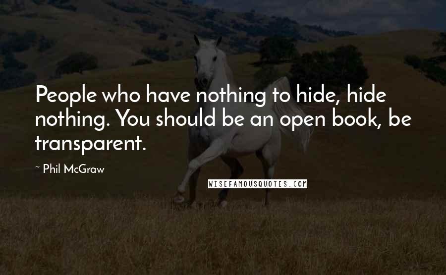 Phil McGraw quotes: People who have nothing to hide, hide nothing. You should be an open book, be transparent.