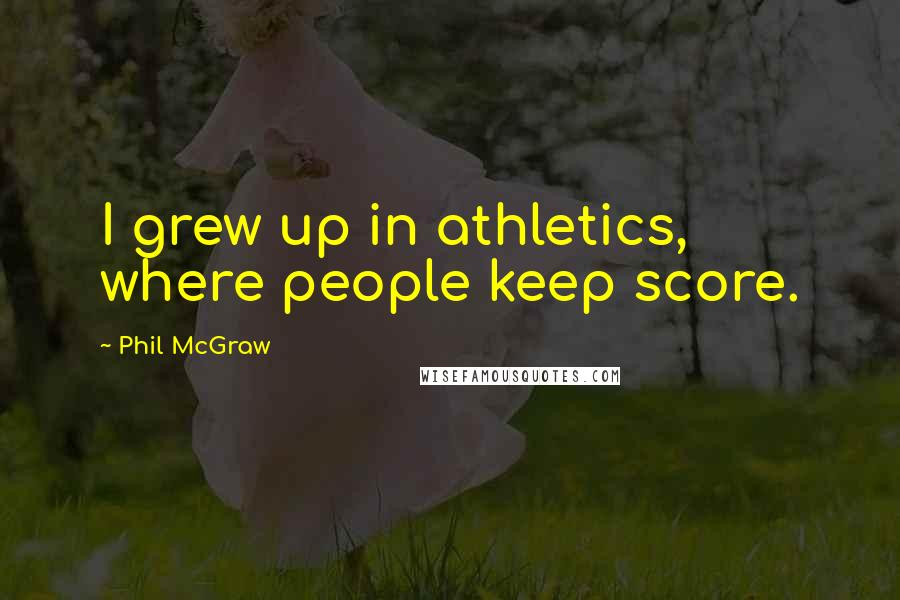 Phil McGraw quotes: I grew up in athletics, where people keep score.
