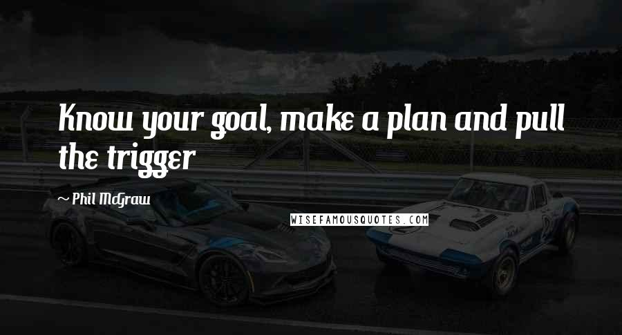 Phil McGraw quotes: Know your goal, make a plan and pull the trigger