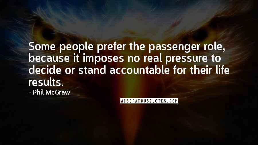 Phil McGraw quotes: Some people prefer the passenger role, because it imposes no real pressure to decide or stand accountable for their life results.