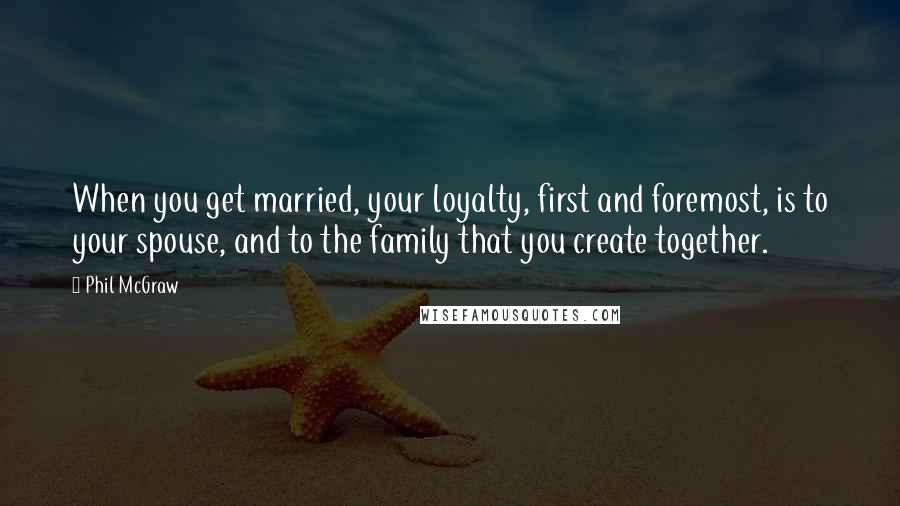 Phil McGraw quotes: When you get married, your loyalty, first and foremost, is to your spouse, and to the family that you create together.