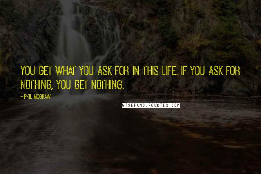 Phil McGraw quotes: You get what you ask for in this life. If you ask for nothing, you get nothing.