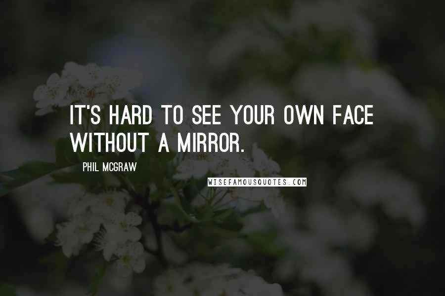 Phil McGraw quotes: It's hard to see your own face without a mirror.