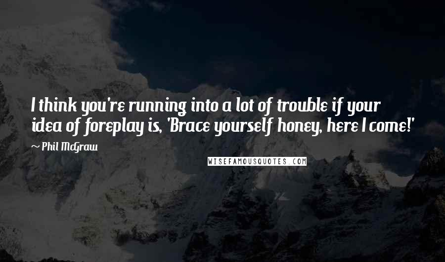 Phil McGraw quotes: I think you're running into a lot of trouble if your idea of foreplay is, 'Brace yourself honey, here I come!'