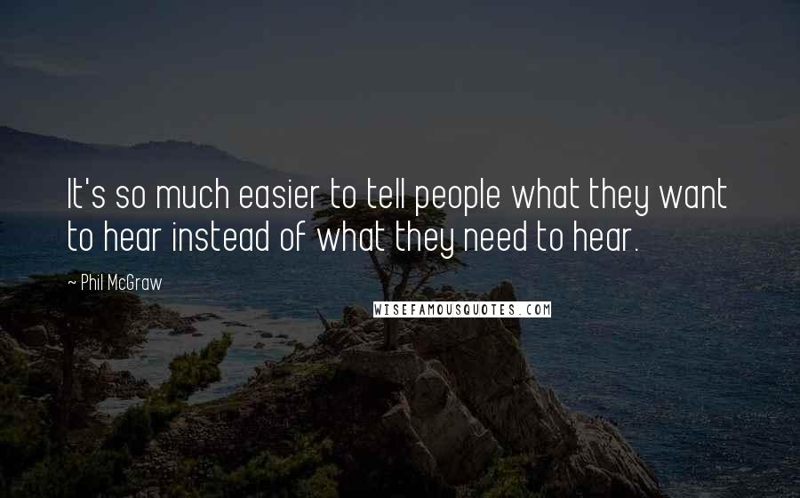 Phil McGraw quotes: It's so much easier to tell people what they want to hear instead of what they need to hear.