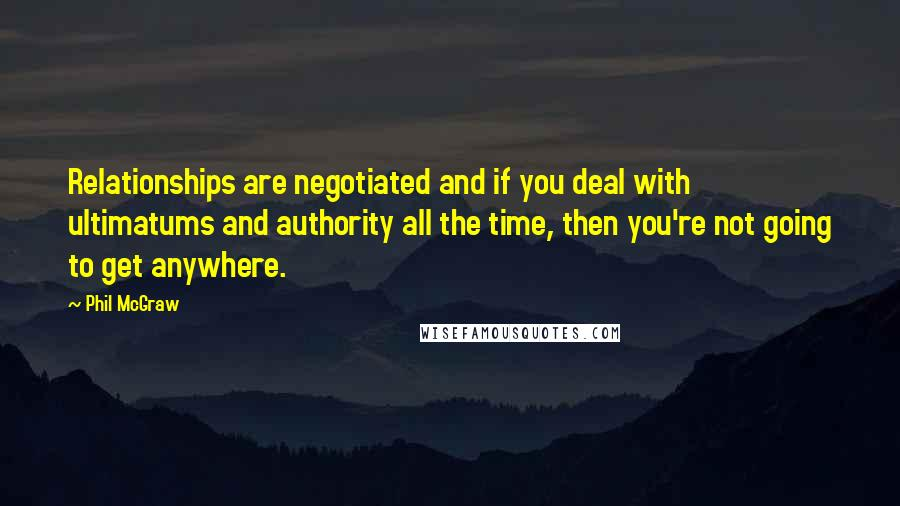 Phil McGraw quotes: Relationships are negotiated and if you deal with ultimatums and authority all the time, then you're not going to get anywhere.