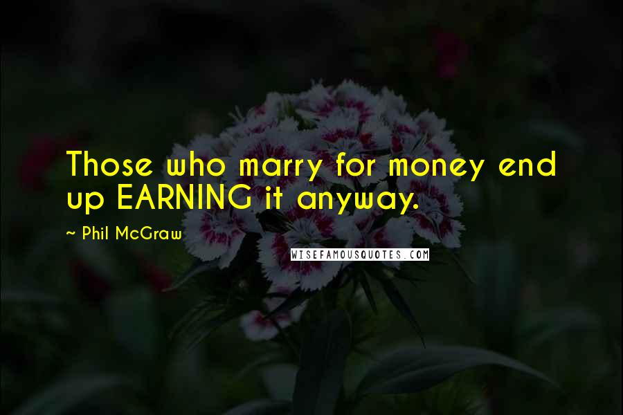 Phil McGraw quotes: Those who marry for money end up EARNING it anyway.