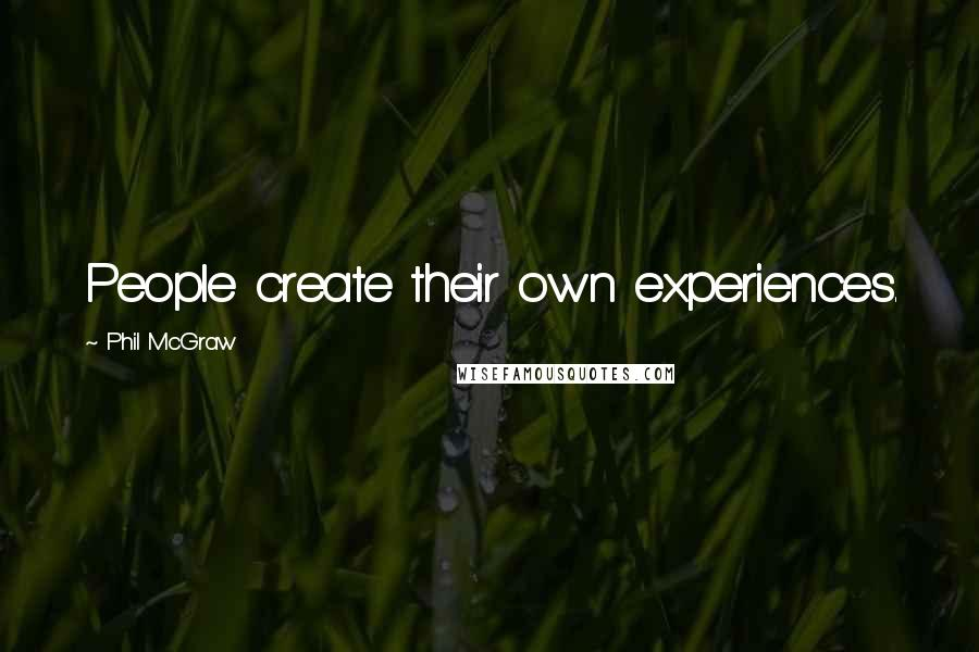 Phil McGraw quotes: People create their own experiences.