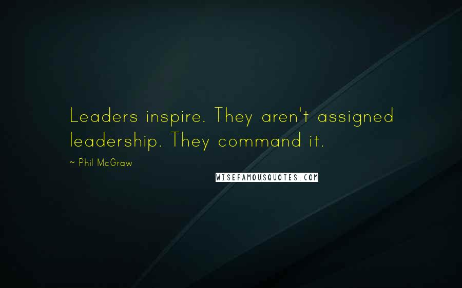 Phil McGraw quotes: Leaders inspire. They aren't assigned leadership. They command it.