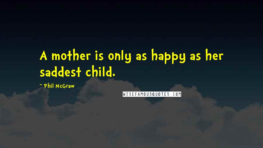 Phil McGraw quotes: A mother is only as happy as her saddest child.