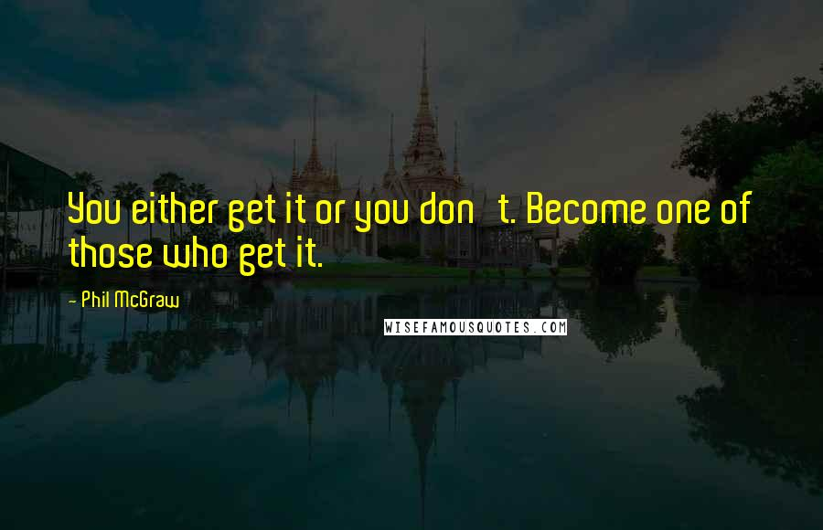 Phil McGraw quotes: You either get it or you don't. Become one of those who get it.
