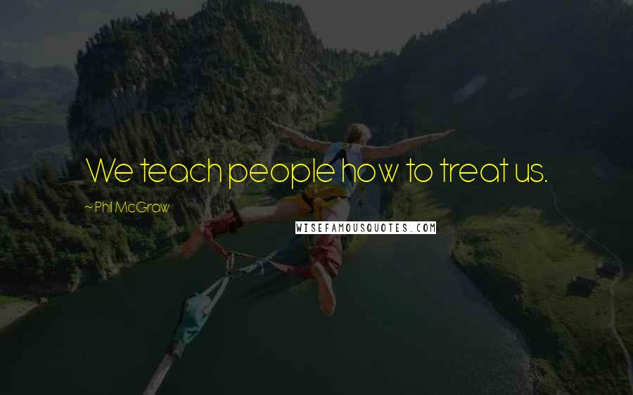 Phil McGraw quotes: We teach people how to treat us.