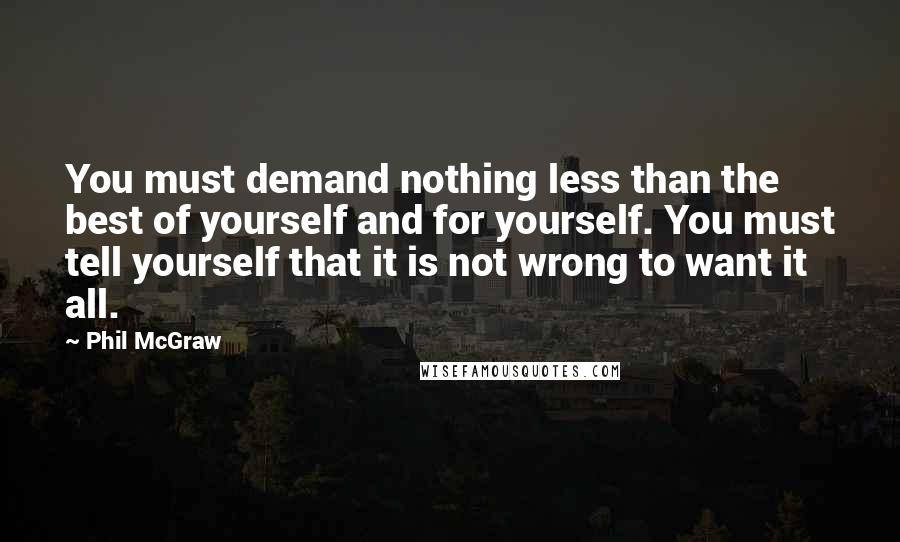 Phil McGraw quotes: You must demand nothing less than the best of yourself and for yourself. You must tell yourself that it is not wrong to want it all.