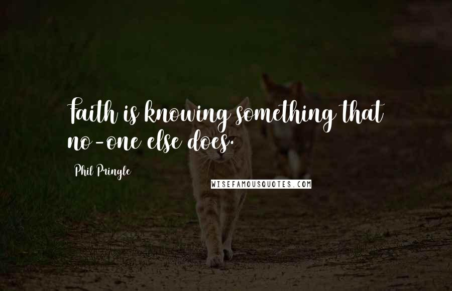Phil Pringle quotes: Faith is knowing something that no-one else does.