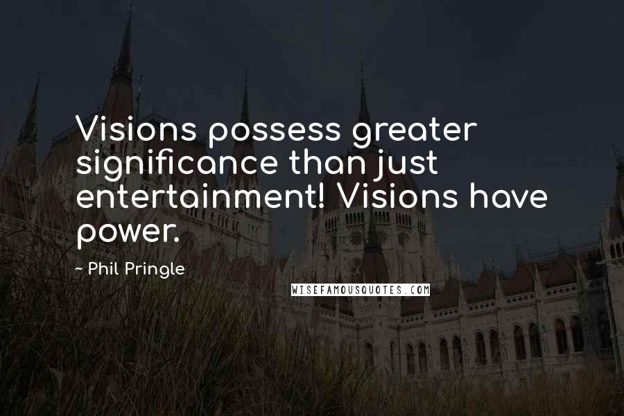Phil Pringle quotes: Visions possess greater significance than just entertainment! Visions have power.