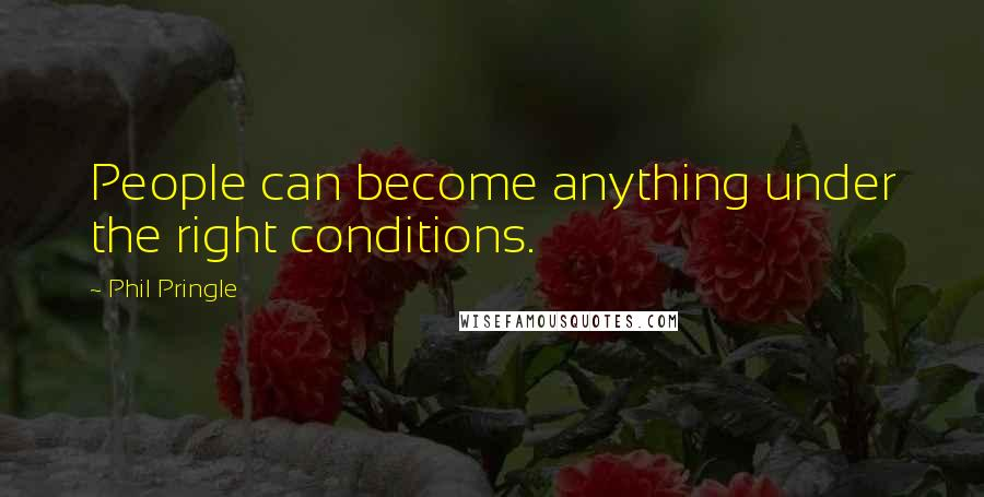 Phil Pringle quotes: People can become anything under the right conditions.