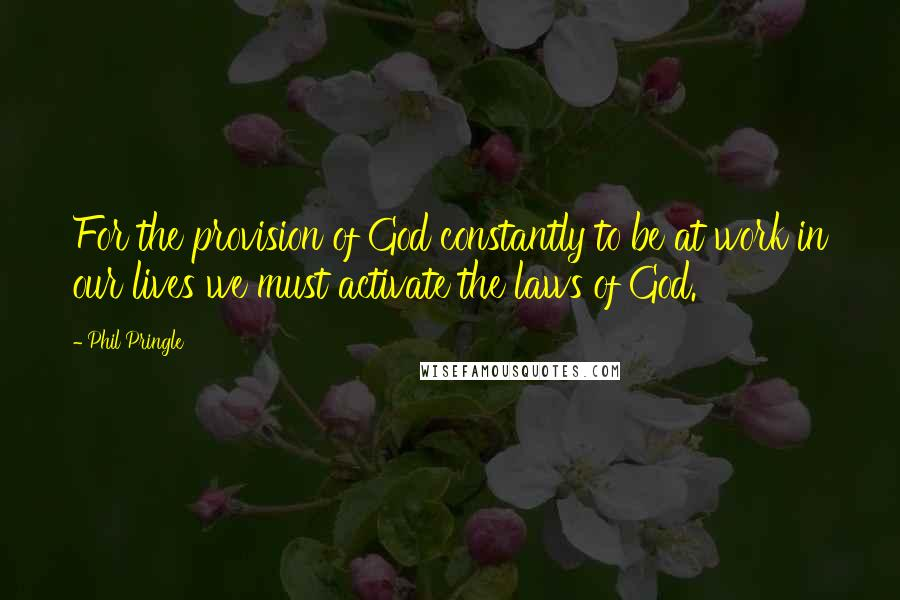 Phil Pringle quotes: For the provision of God constantly to be at work in our lives we must activate the laws of God.