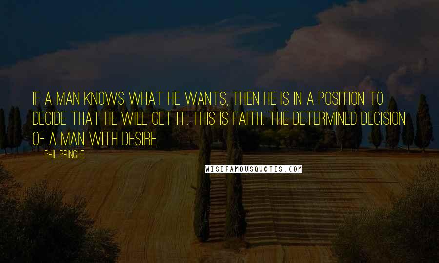 Phil Pringle quotes: If a man knows what he wants, then he is in a position to decide that he will get it. This is faith. The determined decision of a man with