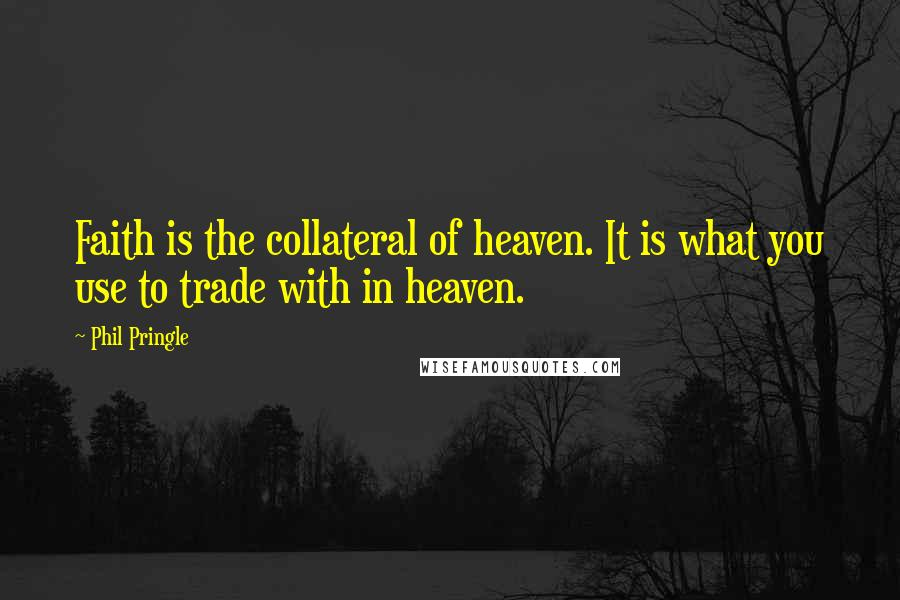 Phil Pringle quotes: Faith is the collateral of heaven. It is what you use to trade with in heaven.