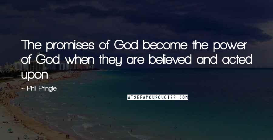 Phil Pringle quotes: The promises of God become the power of God when they are believed and acted upon.