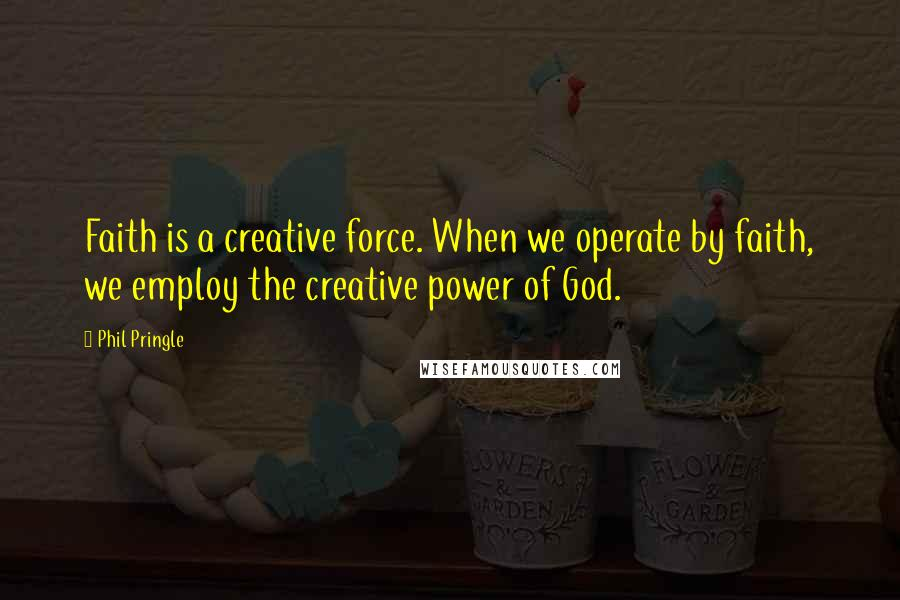 Phil Pringle quotes: Faith is a creative force. When we operate by faith, we employ the creative power of God.