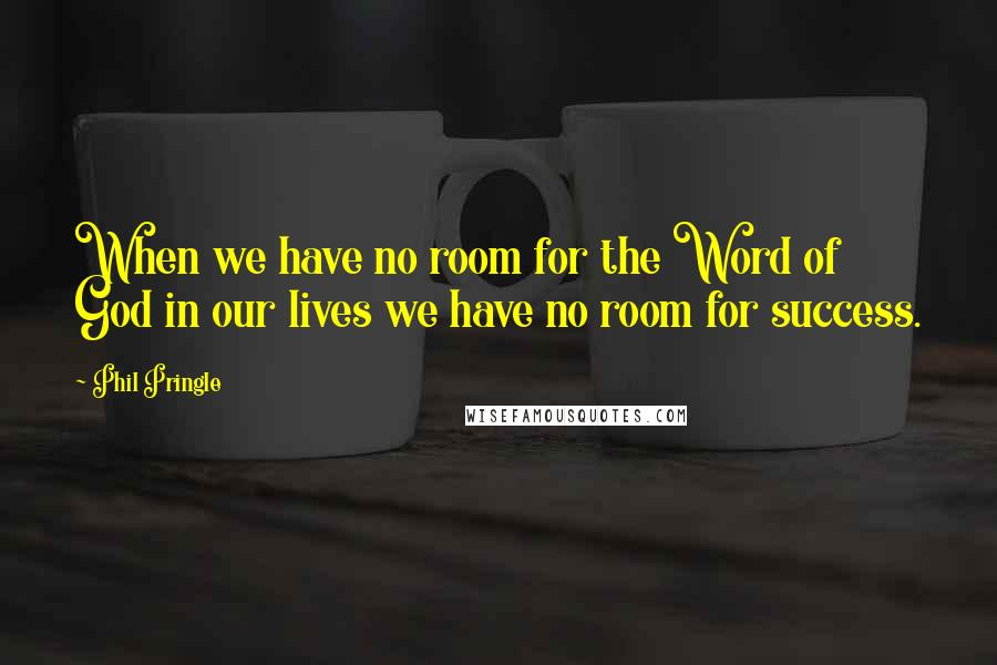 Phil Pringle quotes: When we have no room for the Word of God in our lives we have no room for success.