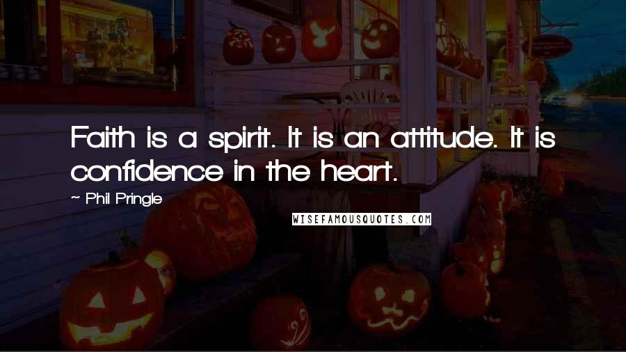 Phil Pringle quotes: Faith is a spirit. It is an attitude. It is confidence in the heart.
