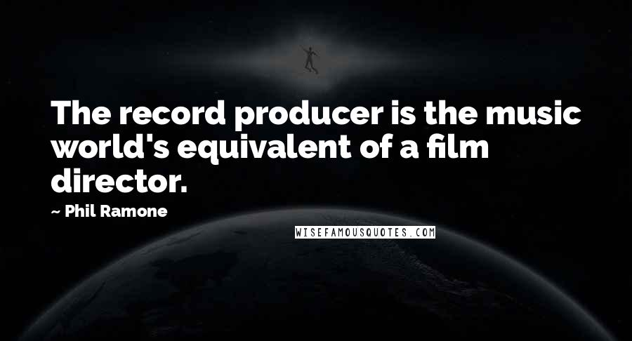 Phil Ramone quotes: The record producer is the music world's equivalent of a film director.