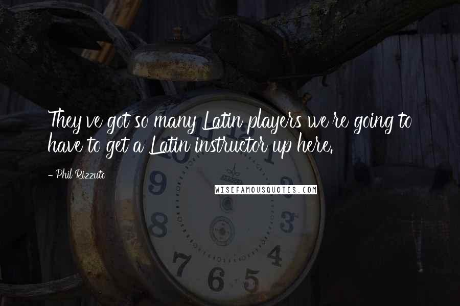 Phil Rizzuto quotes: They've got so many Latin players we're going to have to get a Latin instructor up here.