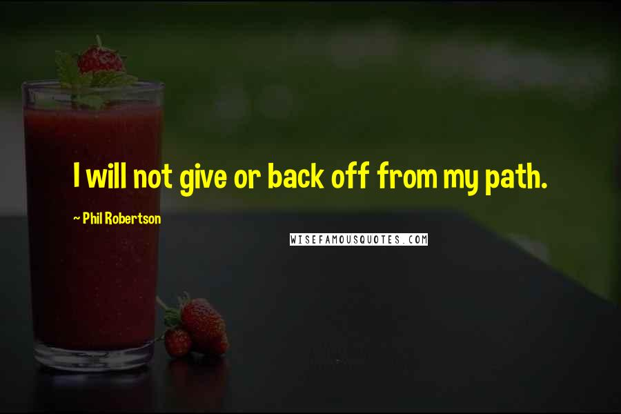Phil Robertson quotes: I will not give or back off from my path.