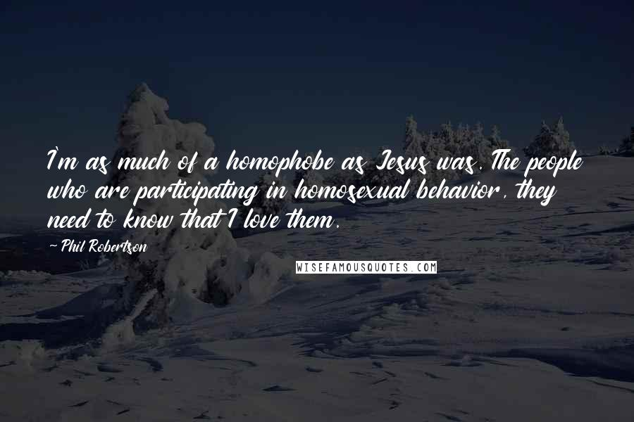 Phil Robertson quotes: I'm as much of a homophobe as Jesus was. The people who are participating in homosexual behavior, they need to know that I love them.