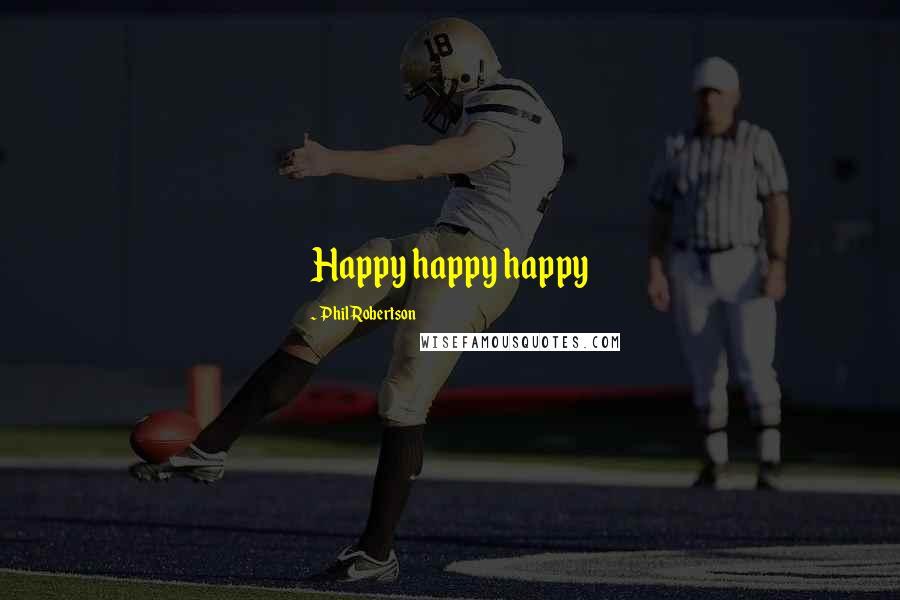 Phil Robertson quotes: Happy happy happy