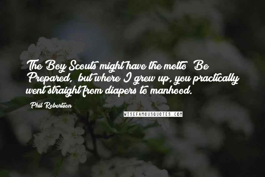 """Phil Robertson quotes: The Boy Scouts might have the motto """"Be Prepared,"""" but where I grew up, you practically went straight from diapers to manhood."""