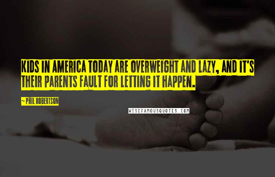 Phil Robertson quotes: Kids in America today are overweight and lazy, and it's their parents fault for letting it happen.