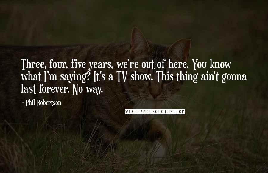 Phil Robertson quotes: Three, four, five years, we're out of here. You know what I'm saying? It's a TV show. This thing ain't gonna last forever. No way.