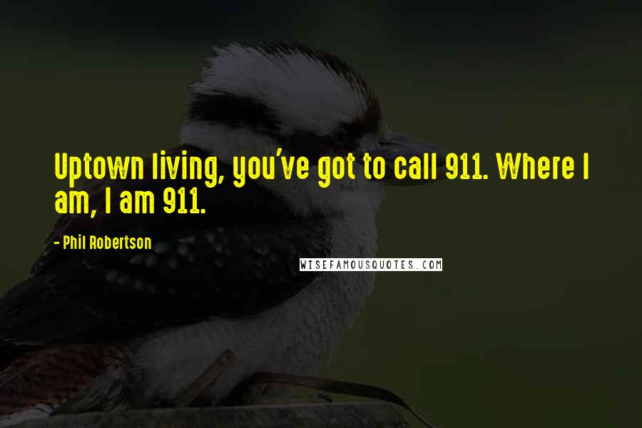 Phil Robertson quotes: Uptown living, you've got to call 911. Where I am, I am 911.