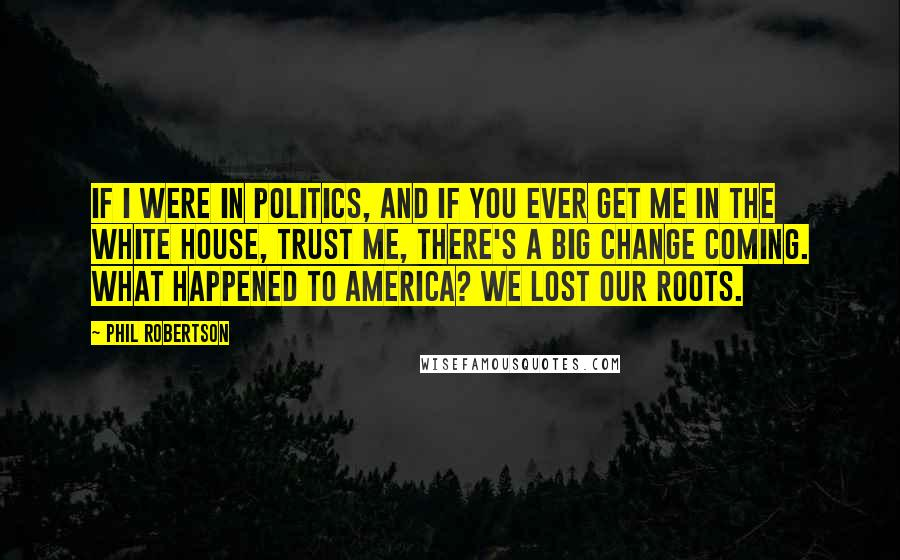 Phil Robertson quotes: If I were in politics, and if you ever get me in the White House, trust me, there's a big change coming. What happened to America? We lost our roots.