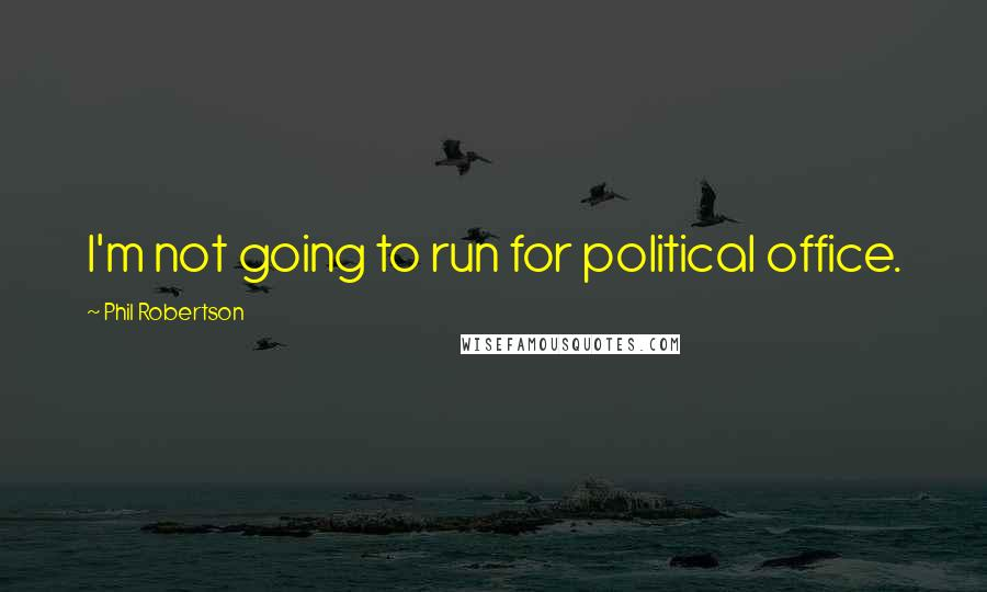 Phil Robertson quotes: I'm not going to run for political office.